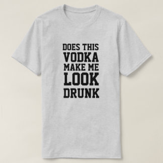 Does This Vodka Make Me Look Drunk T-Shirt