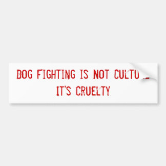 Dog Fighting is Not Culture It's Cruelty Bumper Sticker