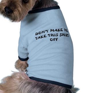 "Dog Shirt ""DON""T MAKE ME TAKE THIS SHIRT OFF"""