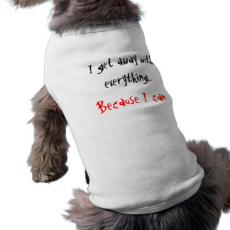 Doggie T-shirt:  I get away with everything... Shirt