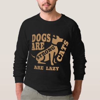 Dogs are strong, cats are lazy sweatshirt