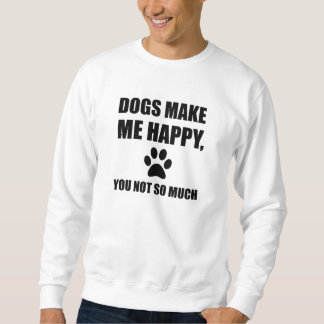 Dogs Make Me Happy You Not So Much Funny Sweatshirt