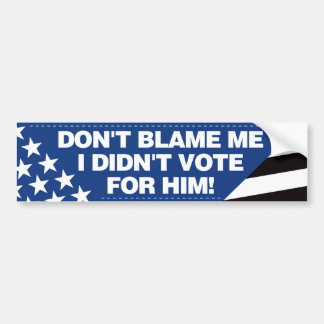 Don't blame me, I didn't vote for him! - BB Bumper Sticker