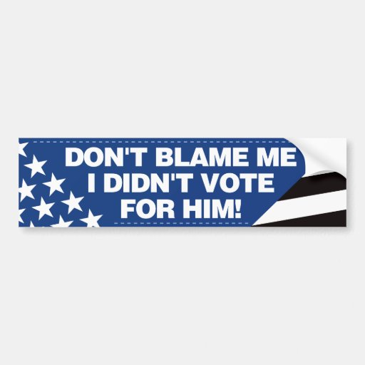 Don't blame me, I didn't vote for him! - BB Bumper Stickers