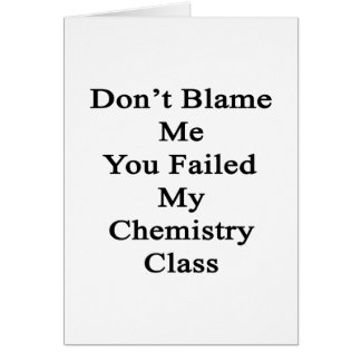 Don t Blame Me You Failed My Chemistry Class Greeting Cards