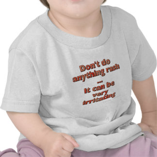 Don t do anything rash It can be very irritating Tshirts