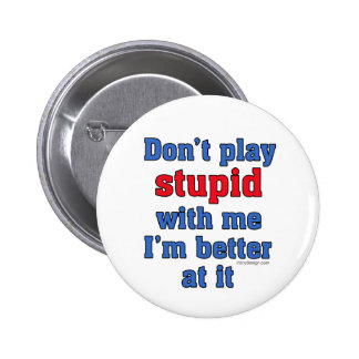 Don t Play Stupid With Me Button