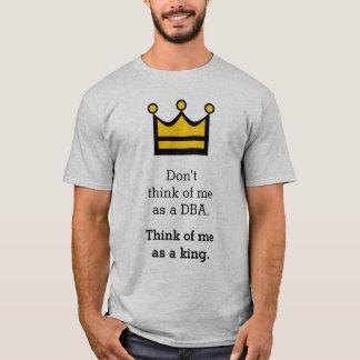Don't think of me as a DBA. Think of me as a king. T-Shirt