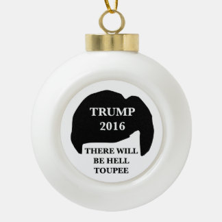 Donald Trump 2016 - 'There Will Be Hell Toupee' Ceramic Ball Ornament
