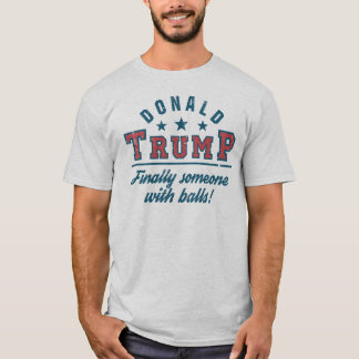 Donald Trump Finally Someone With Balls! T-Shirt