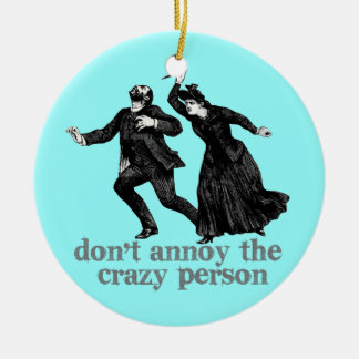 Dont Annoy the Crazy Person Ceramic Ornament