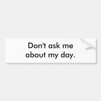Don't ask me about my day. bumper sticker