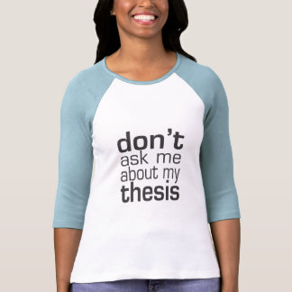 Don't ask me About my thesis T Shirts