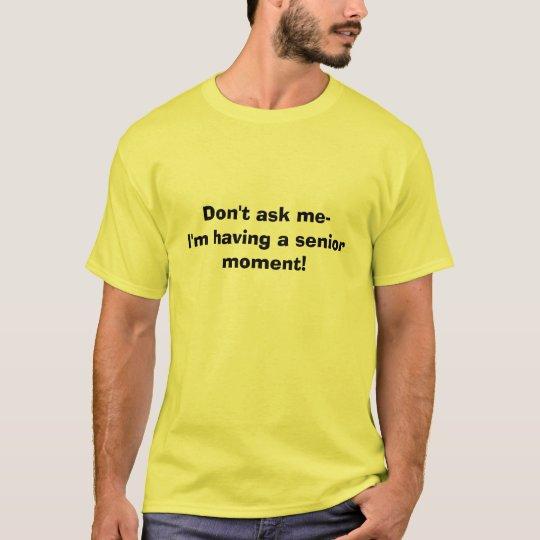 Don't ask me-I'm having a senior moment! T-Shirt