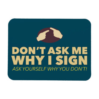 Don't ask me why I sign. an ASL magnet