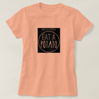 Don't Be A Potato. Eat A Potato. T-Shirt