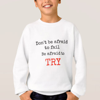 Don't be afraid to fail- be afraid to try sweatshirt