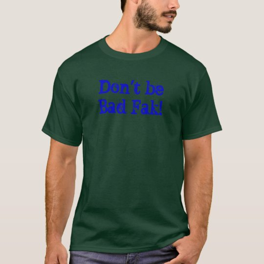 Don't be Bad Fak! T-Shirt