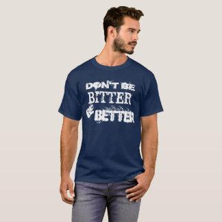 Dont Be Bitter Be Better T-Shirt