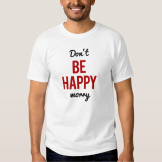 Don't Be Happy Worry Tees