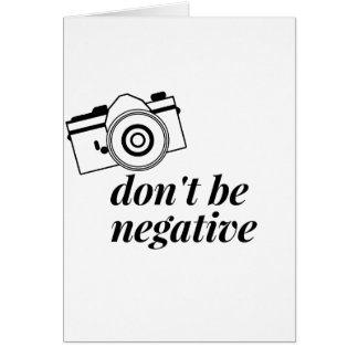 Don't Be Negative- Photography Card