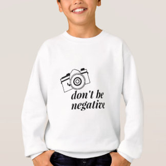 Don't Be Negative- Photography Sweatshirt