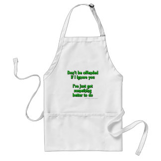 Don't be offended if I ignore you, I've just got.. Standard Apron