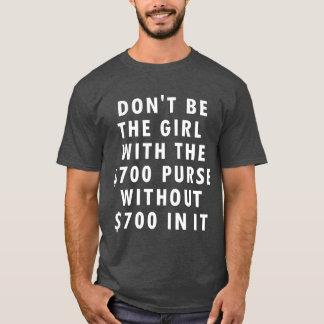 Don't Be the Girl W/ the $700 Purse w/o $700 in it T-Shirt