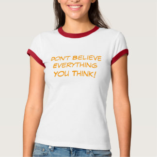 Don't believe everythin you think T T-Shirt