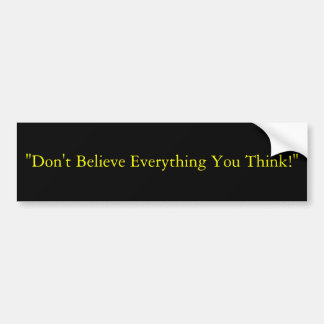 """Don't Believe Everything You Think!"" Bumper Sticker"