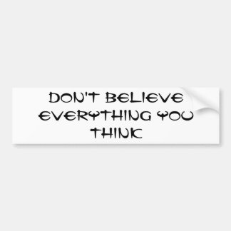 Don't believe everything you think bumper sticker