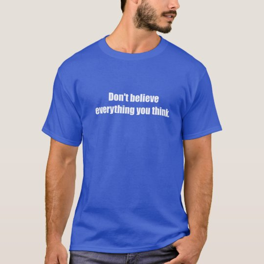 Don't Believe EverythingYou Think T-Shirt