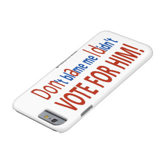 Don't blame me I didn't vote for him! Barely There iPhone 6 Case