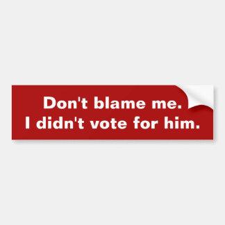 Don't blame me. I didn't vote for him. Bump Stickr Bumper Sticker
