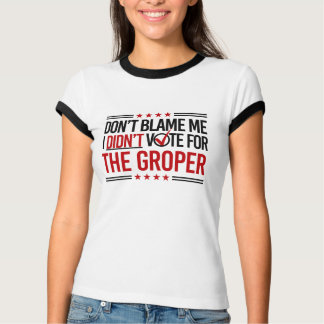 Don't Blame Me I Didn't Vote for The Groper -- Ant T-Shirt