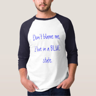 Don't blame me,I live in a BLUE state. T-shirt