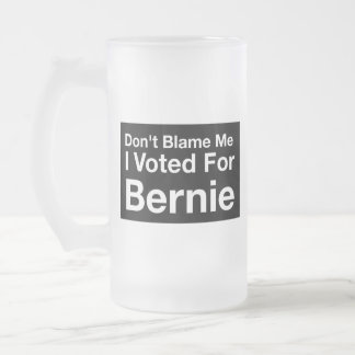 Don't blame me, I voted for Bernie Frosted Glass Beer Mug