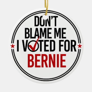 Don't blame me I voted for Bernie - Round -- Anti- Ceramic Ornament