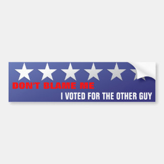 DON'T BLAME ME, I VOTED FOR... BUMPER STICKER
