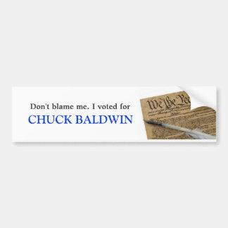 Don't blame me. I voted for Chuck Baldwin Bumper Sticker