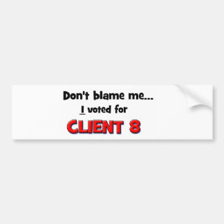 Don't Blame Me...I voted for Client 8 Bumper Stickers