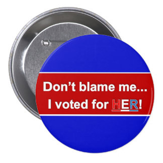 Don't Blame Me... I voted for HER! Round button. 3 Inch Round Button