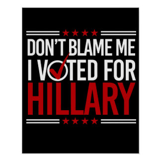 Don't Blame Me I Voted For Hillary -- Anti-Trump D Poster