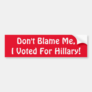 Don't Blame Me, I Voted For Hillary! Bumper Sticker