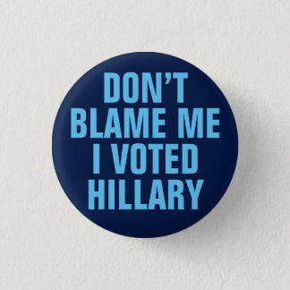 """Don't Blame Me I Voted for Hillary"" Button"