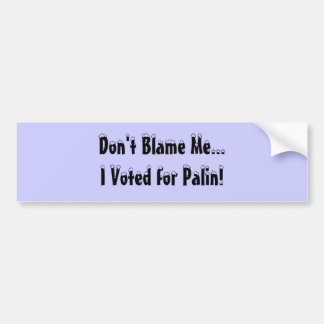 Don't Blame Me...I Voted for Palin! Bumper Sticker