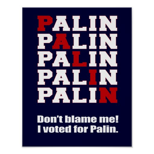 Don't blame me. I voted for Palin. Poster