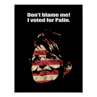 Don't blame me. I voted for Palin. Posters