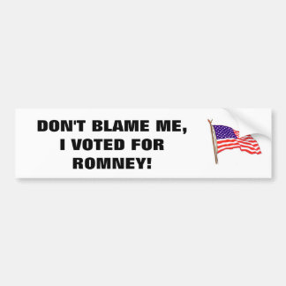 DON'T BLAME ME, I VOTED FOR ROMNEY! BUMPER STICKER