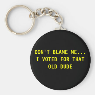 DON'T BLAME ME... I VOTED FOR THAT OLD DUDE BASIC ROUND BUTTON KEYCHAIN